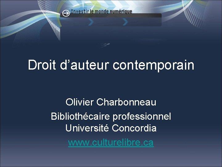 Droit d'auteur contemporain Olivier Charbonneau Bibliothécaire professionnel Université Concordia www. culturelibre. ca