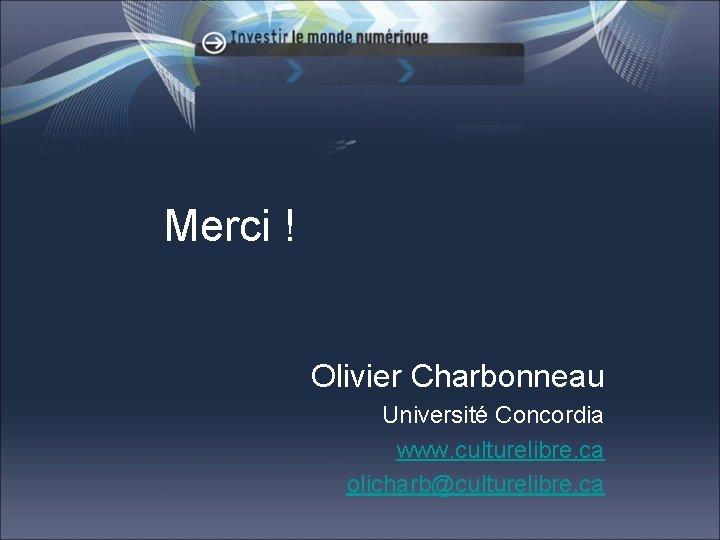 Merci ! Olivier Charbonneau Université Concordia www. culturelibre. ca olicharb@culturelibre. ca