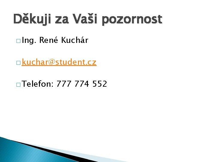 Děkuji za Vaši pozornost � Ing. René Kuchár � kuchar@student. cz � Telefon: 777