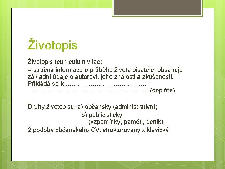 Životopis (curriculum vitae) = stručná informace o průběhu života pisatele, obsahuje základní údaje o