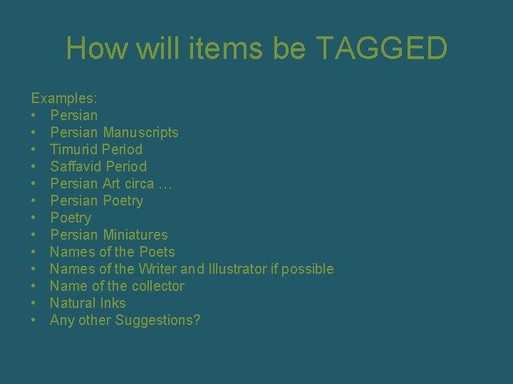 How will items be TAGGED Examples: • Persian Manuscripts • Timurid Period • Saffavid