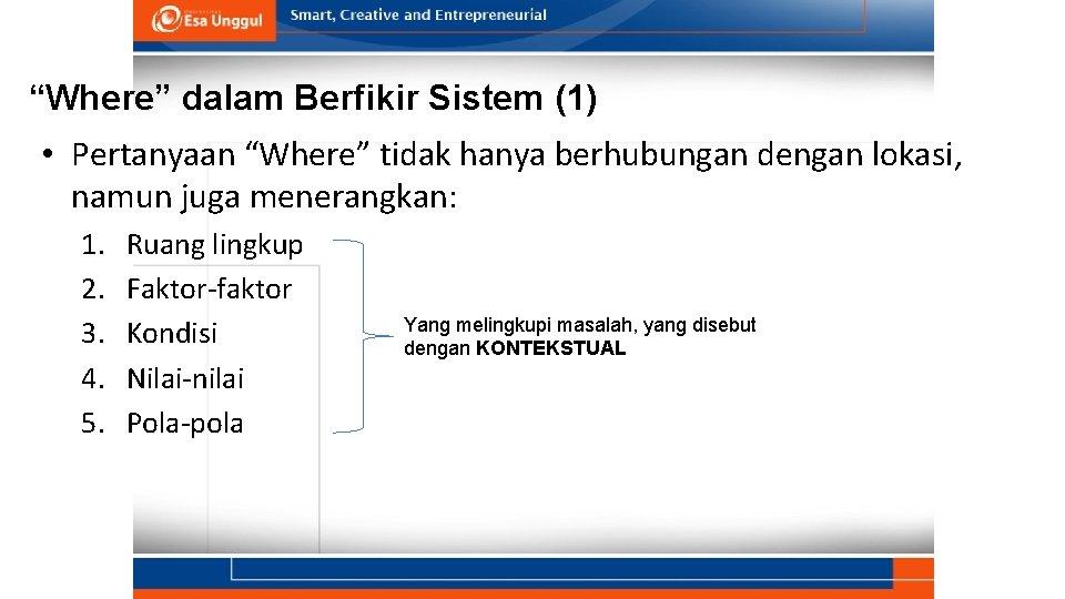 """""""Where"""" dalam Berfikir Sistem (1) • Pertanyaan """"Where"""" tidak hanya berhubungan dengan lokasi, namun"""