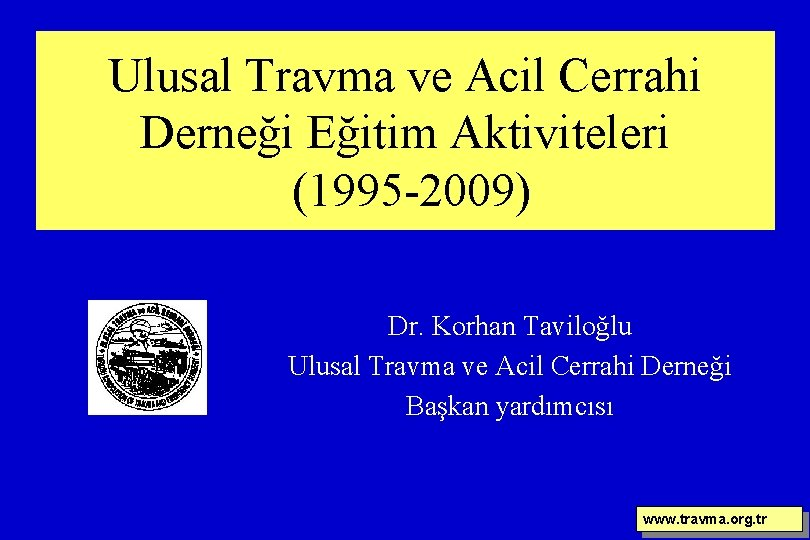 Ulusal Travma ve Acil Cerrahi Derneği Eğitim Aktiviteleri (1995 -2009) Dr. Korhan Taviloğlu Ulusal