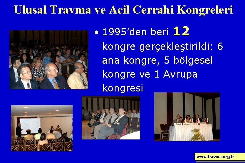 Ulusal Travma ve Acil Cerrahi Kongreleri • 1995'den beri 12 kongre gerçekleştirildi: 6 ana