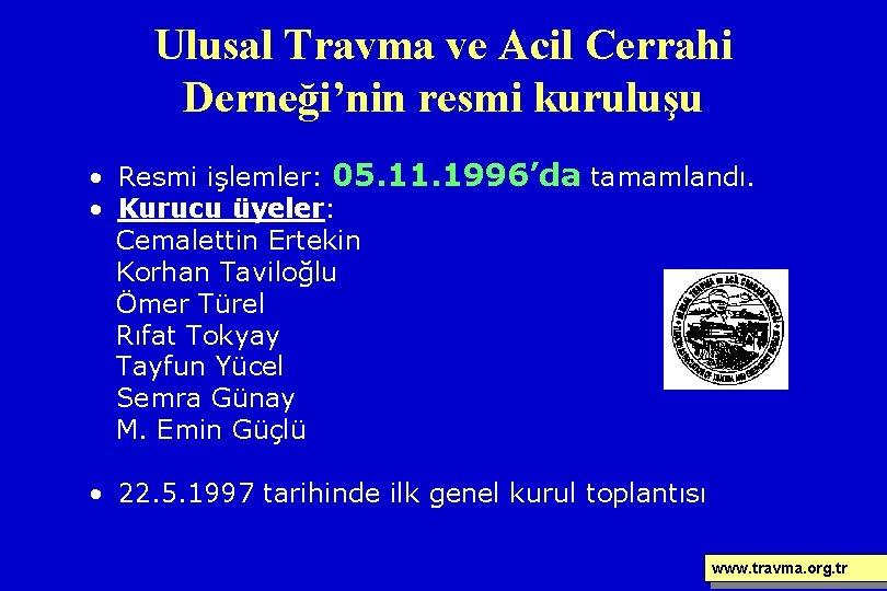 Ulusal Travma ve Acil Cerrahi Derneği'nin resmi kuruluşu • Resmi işlemler: 05. 11. 1996'da