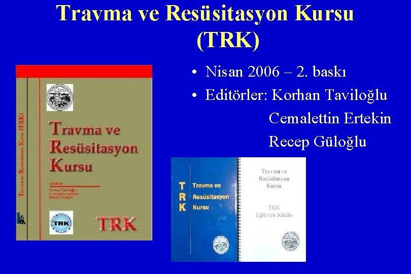 Travma ve Resüsitasyon Kursu (TRK) • Nisan 2006 – 2. baskı • Editörler: Korhan