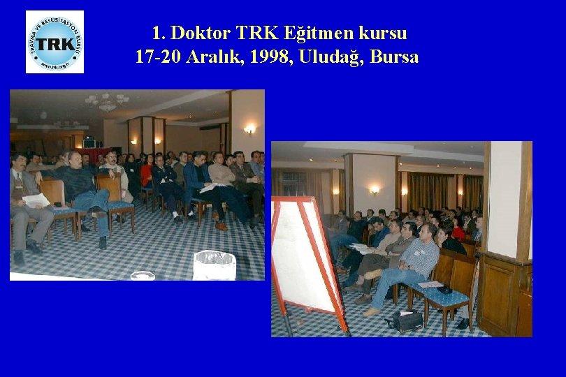 1. Doktor TRK Eğitmen kursu 17 -20 Aralık, 1998, Uludağ, Bursa