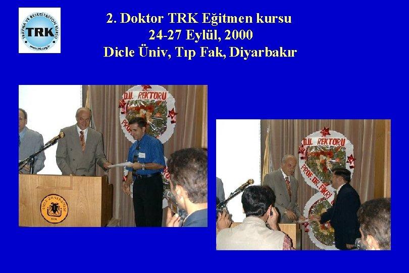 2. Doktor TRK Eğitmen kursu 24 -27 Eylül, 2000 Dicle Üniv, Tıp Fak, Diyarbakır