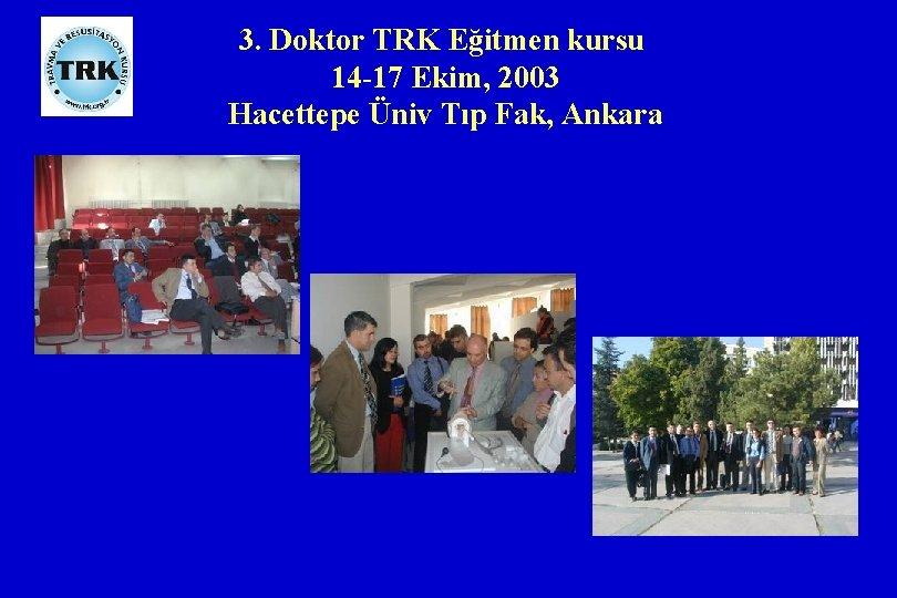 3. Doktor TRK Eğitmen kursu 14 -17 Ekim, 2003 Hacettepe Üniv Tıp Fak, Ankara