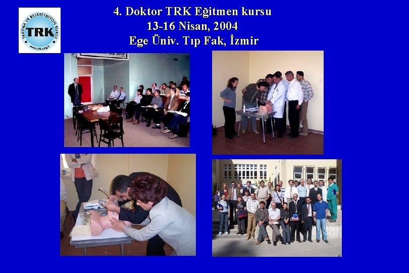 4. Doktor TRK Eğitmen kursu 13 -16 Nisan, 2004 Ege Üniv. Tıp Fak, İzmir