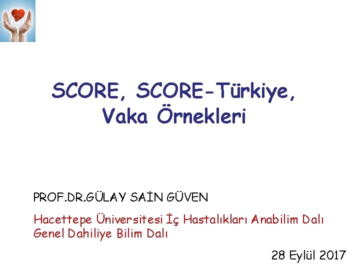 SCORE, SCORE-Türkiye, Vaka Örnekleri PROF. DR. GÜLAY SAİN GÜVEN Hacettepe Üniversitesi İç Hastalıkları Anabilim