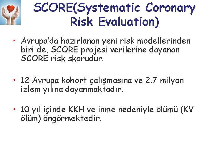 SCORE(Systematic Coronary Risk Evaluation) • Avrupa'da hazırlanan yeni risk modellerinden biri de, SCORE projesi