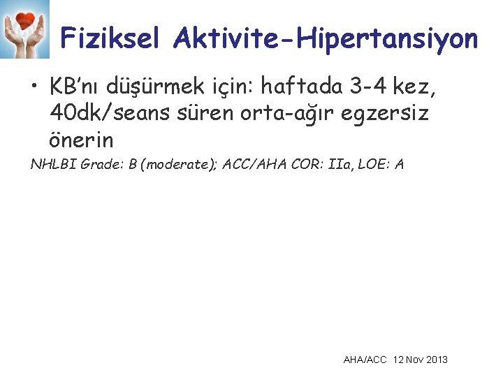 Fiziksel Aktivite-Hipertansiyon • KB'nı düşürmek için: haftada 3 -4 kez, 40 dk/seans süren orta-ağır