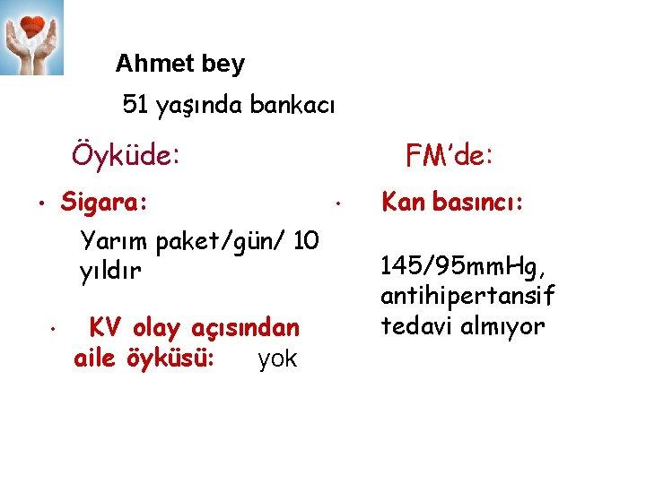 Ahmet bey 51 yaşında bankacı Öyküde: Sigara: • Yarım paket/gün/ 10 yıldır • KV