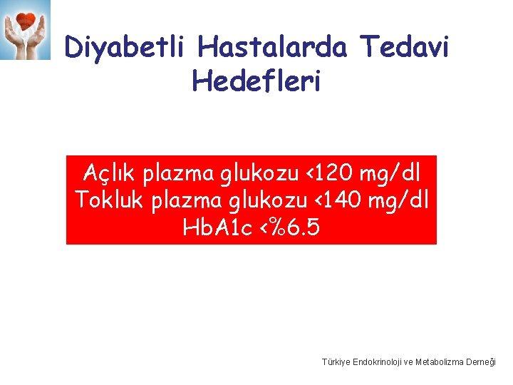 Diyabetli Hastalarda Tedavi Hedefleri Açlık plazma glukozu <120 mg/dl Tokluk plazma glukozu <140 mg/dl