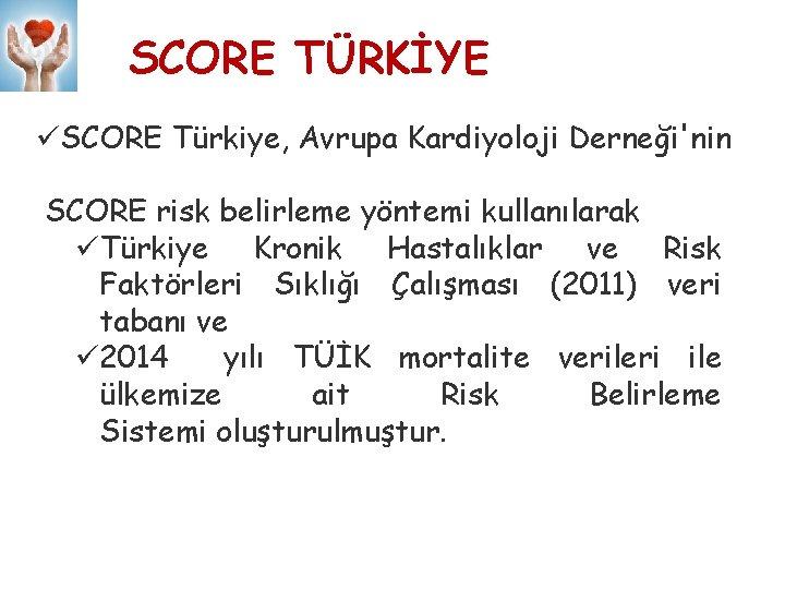 SCORE TÜRKİYE üSCORE Türkiye, Avrupa Kardiyoloji Derneği'nin SCORE risk belirleme yöntemi kullanılarak üTürkiye Kronik