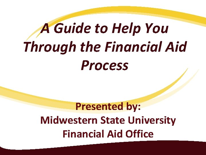 A Guide to Help You Through the Financial Aid Process Presented by: Midwestern State