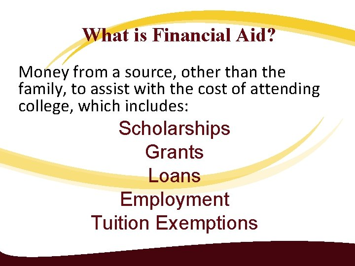What is Financial Aid? Money from a source, other than the family, to assist