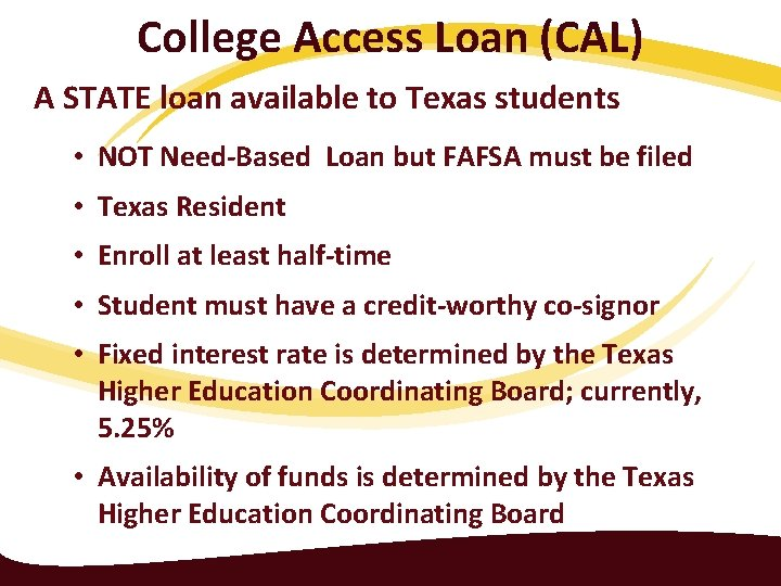 College Access Loan (CAL) A STATE loan available to Texas students • NOT Need-Based