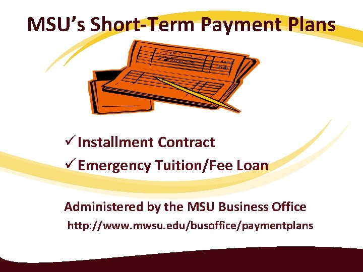 MSU's Short-Term Payment Plans ü Installment Contract ü Emergency Tuition/Fee Loan Administered by the