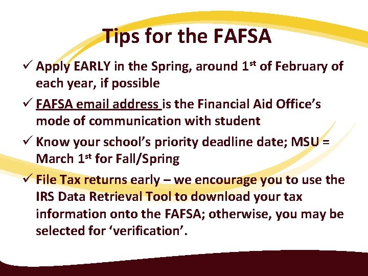 Tips for the FAFSA ü Apply EARLY in the Spring, around 1 st of