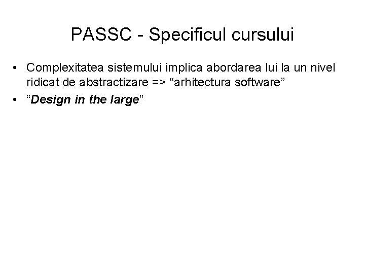 PASSC - Specificul cursului • Complexitatea sistemului implica abordarea lui la un nivel ridicat