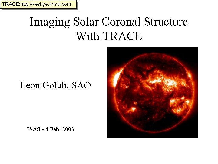 TRACE: http: //vestige. lmsal. com Imaging Solar Coronal Structure With TRACE Leon Golub, SAO