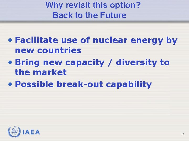 Why revisit this option? Back to the Future • Facilitate use of nuclear energy