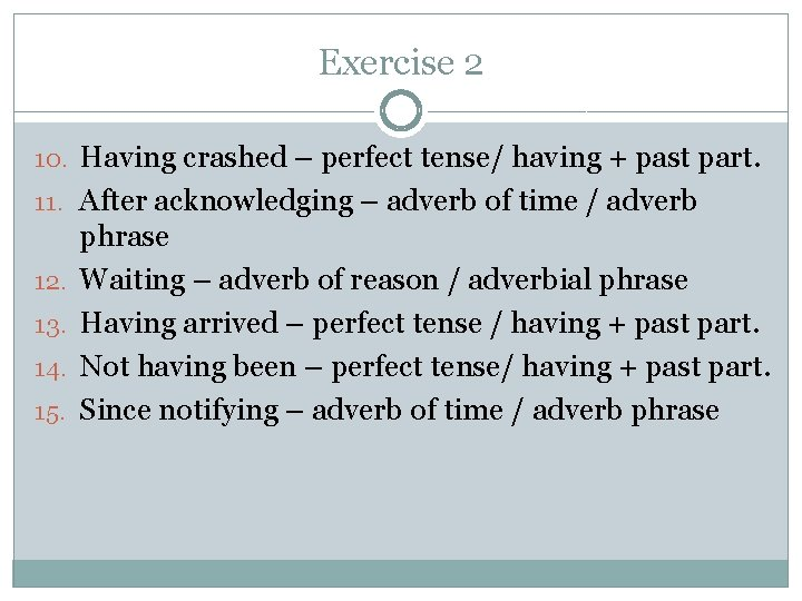 Exercise 2 10. Having crashed – perfect tense/ having + past part. 11. After