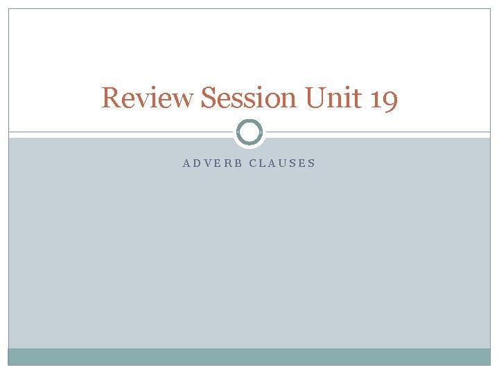 Review Session Unit 19 ADVERB CLAUSES