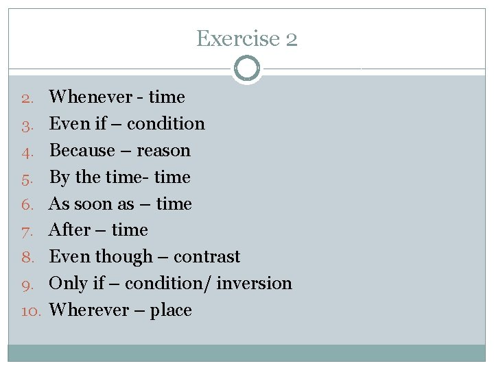 Exercise 2 2. Whenever - time 3. Even if – condition 4. Because –