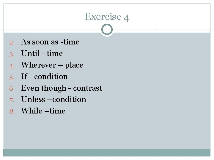 Exercise 4 2. As soon as -time 3. Until –time 4. Wherever – place