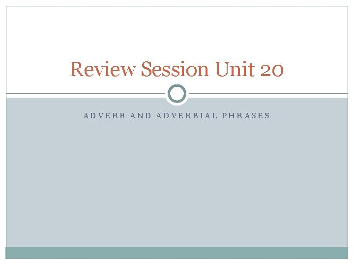 Review Session Unit 20 ADVERB AND ADVERBIAL PHRASES