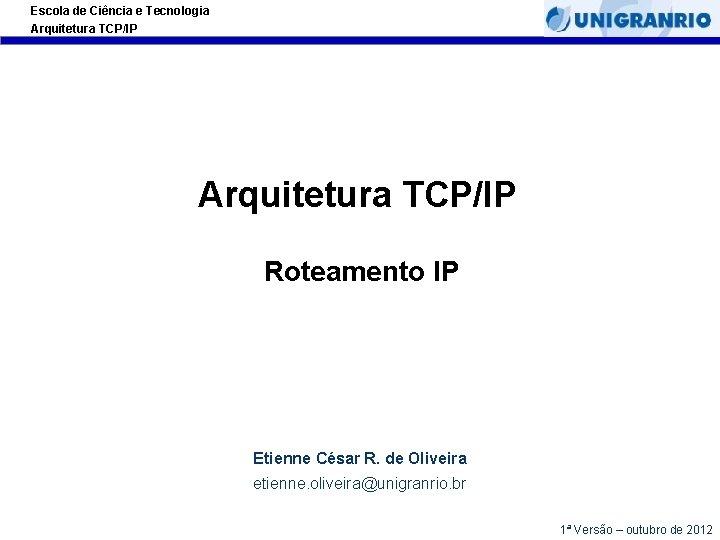 Escola de Ciência e Tecnologia Arquitetura TCP/IP Roteamento IP Etienne César R. de Oliveira
