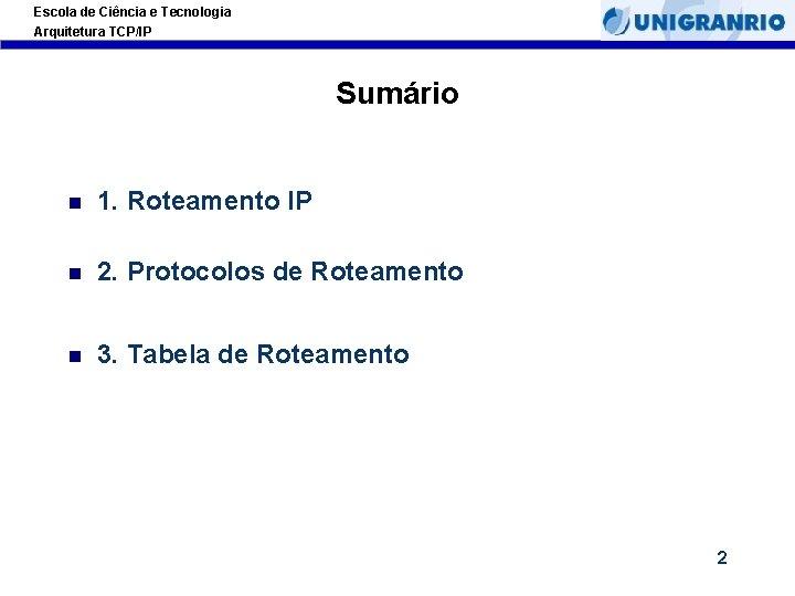 Escola de Ciência e Tecnologia Arquitetura TCP/IP Sumário 1. Roteamento IP 2. Protocolos de
