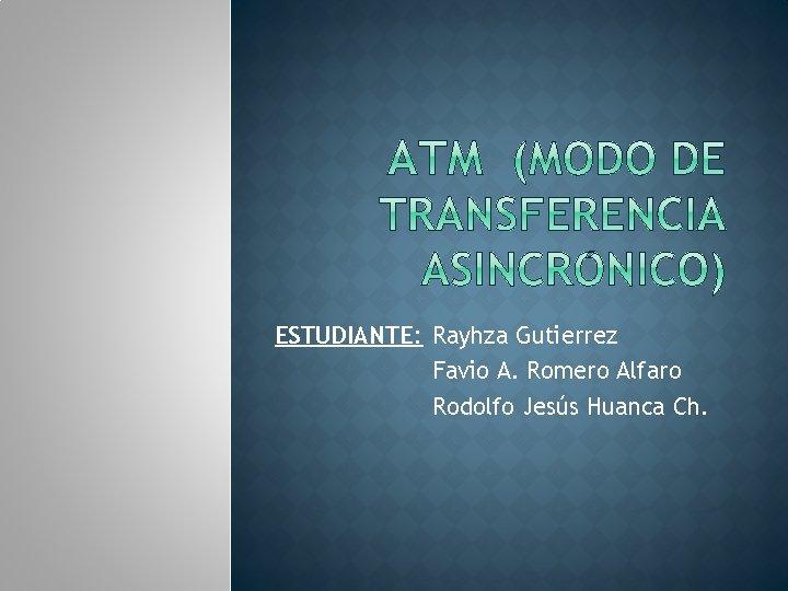 ESTUDIANTE: Rayhza Gutierrez Favio A. Romero Alfaro Rodolfo Jesús Huanca Ch.