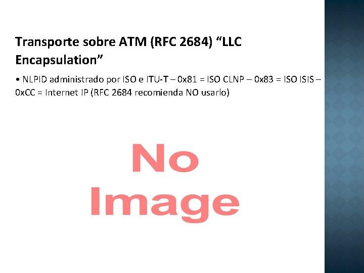 """Transporte sobre ATM (RFC 2684) """"LLC Encapsulation"""" • NLPID administrado por ISO e ITU-T"""