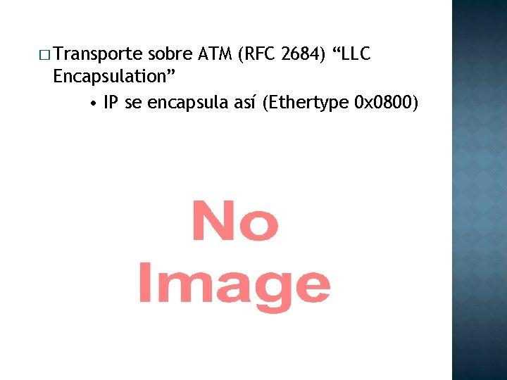 "� Transporte sobre ATM (RFC 2684) ""LLC Encapsulation"" • IP se encapsula así (Ethertype"
