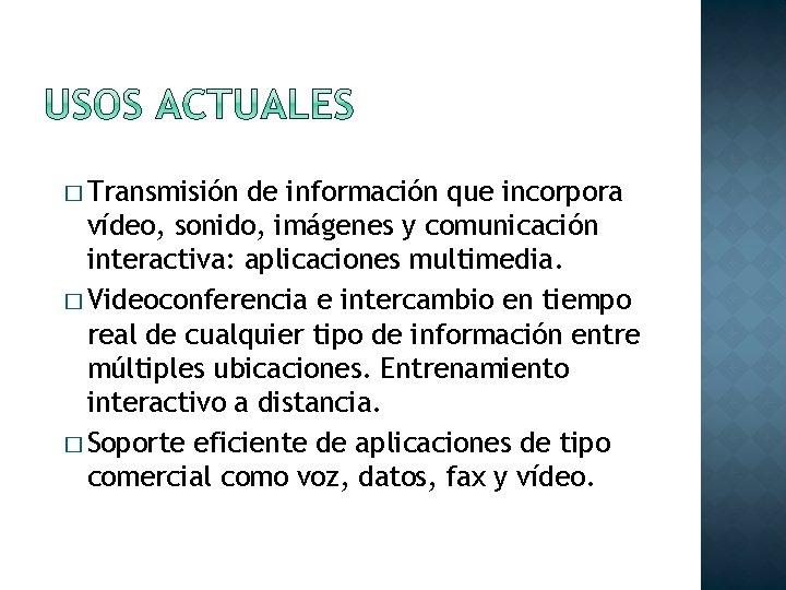 � Transmisión de información que incorpora vídeo, sonido, imágenes y comunicación interactiva: aplicaciones multimedia.