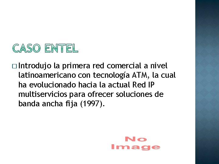 � Introdujo la primera red comercial a nivel latinoamericano con tecnología ATM, la cual