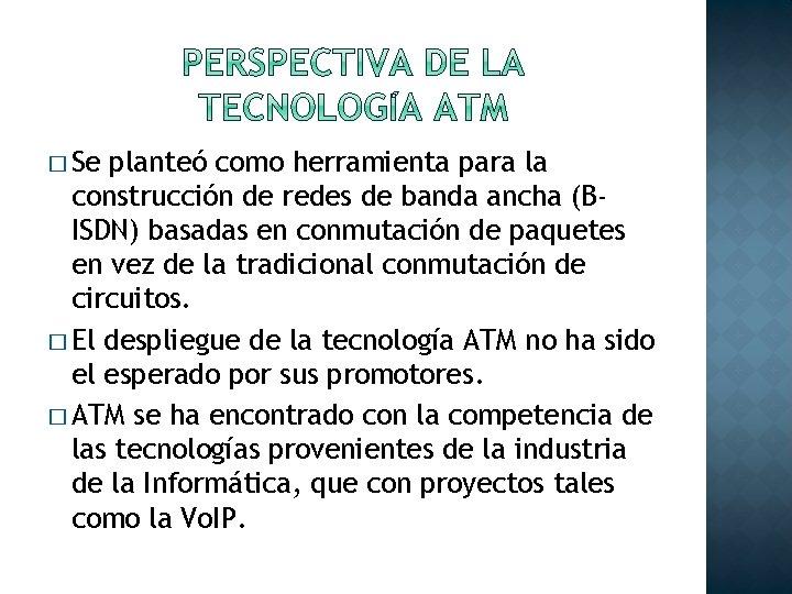 � Se planteó como herramienta para la construcción de redes de banda ancha (BISDN)