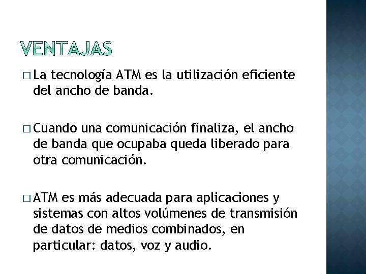 � La tecnología ATM es la utilización eficiente del ancho de banda. � Cuando