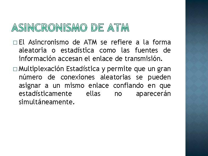 � El Asincronismo de ATM se refiere a la forma aleatoria o estadística como