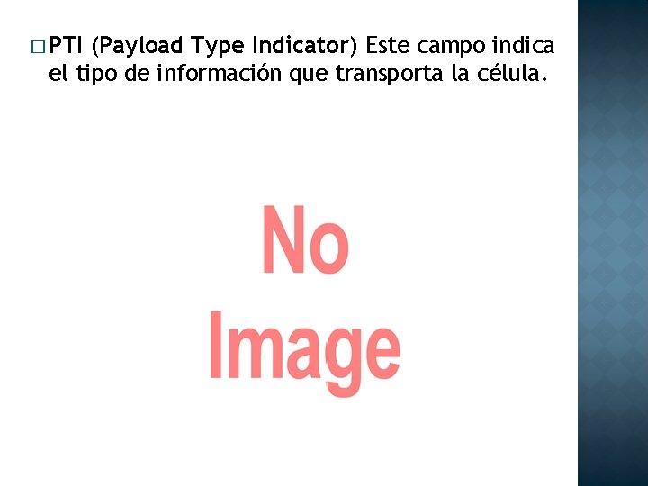 � PTI (Payload Type Indicator) Este campo indica el tipo de información que transporta