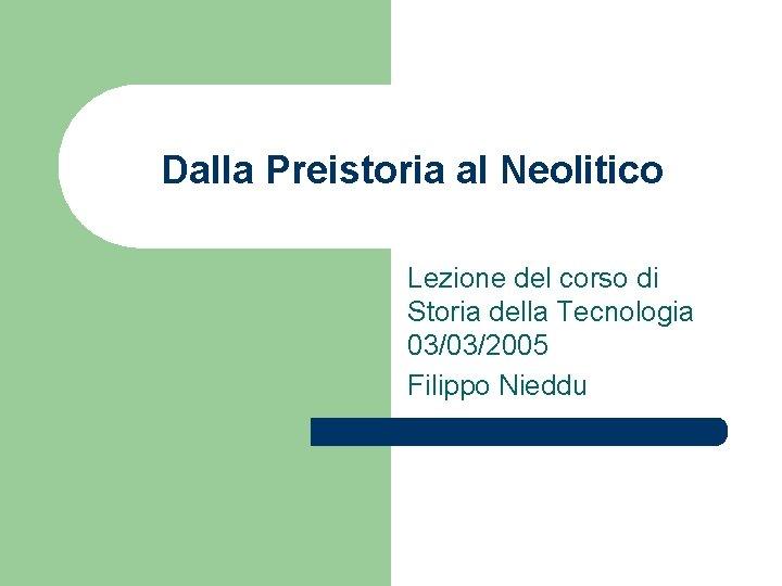 Dalla Preistoria al Neolitico Lezione del corso di Storia della Tecnologia 03/03/2005 Filippo Nieddu
