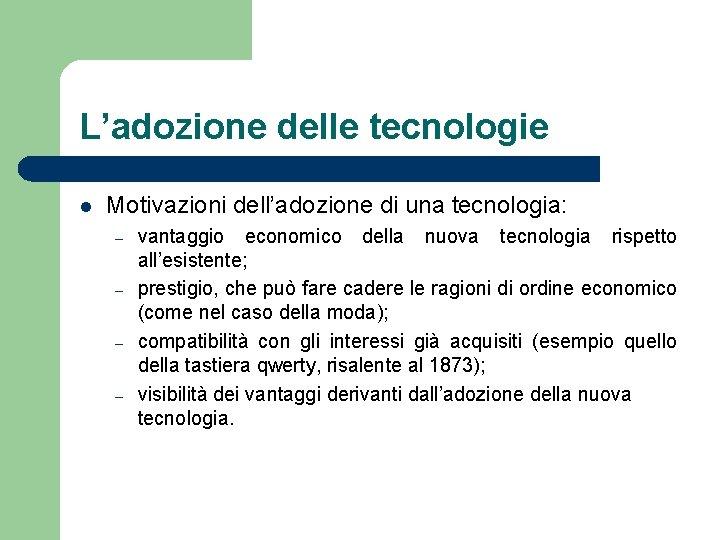 L'adozione delle tecnologie l Motivazioni dell'adozione di una tecnologia: – – vantaggio economico della