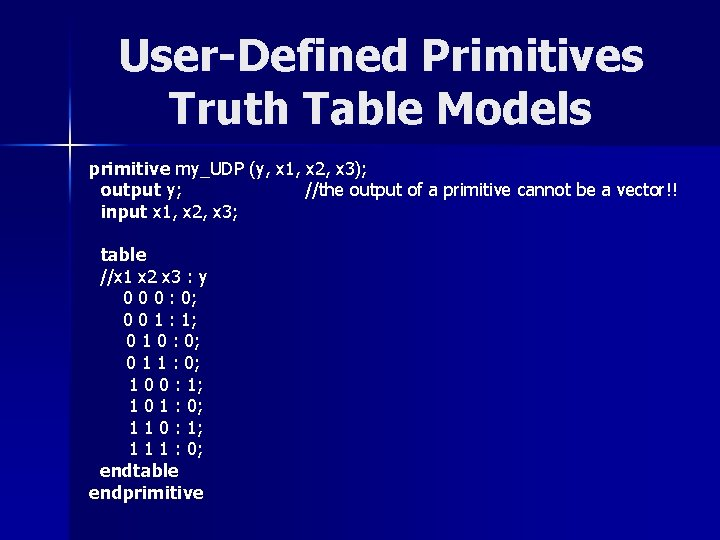 User-Defined Primitives Truth Table Models primitive my_UDP (y, x 1, x 2, x 3);