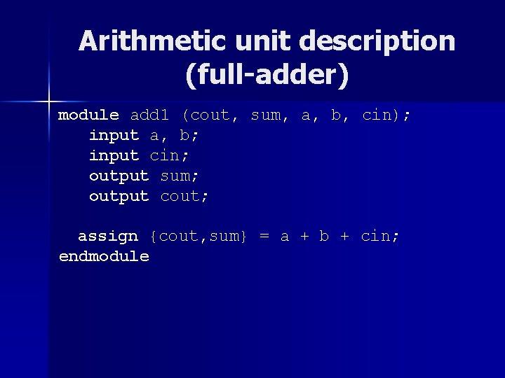 Arithmetic unit description (full-adder) module add 1 (cout, sum, a, b, cin); input a,