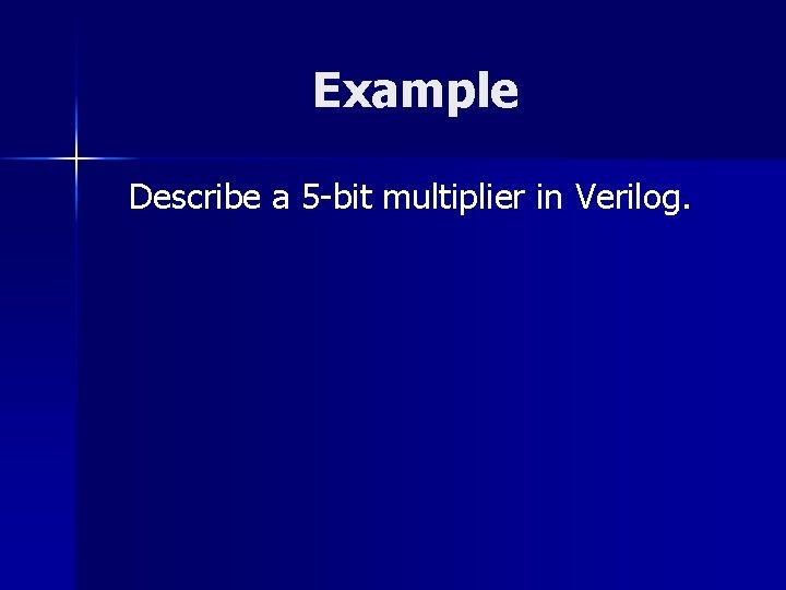 Example Describe a 5 -bit multiplier in Verilog.