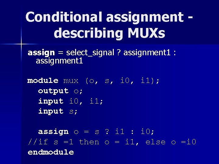 Conditional assignment describing MUXs assign = select_signal ? assignment 1 : assignment 1 module